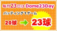 毎月23日はDome23Dayバッティング1ゲーム20球が23球に!