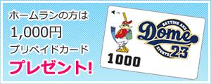 ホームランの方は1,000円プリペイドカードプレゼント!
